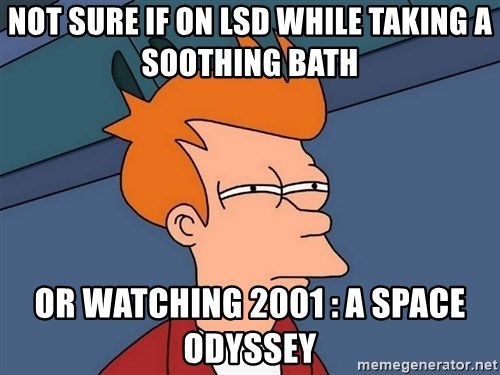 Futurama Fry - NOT SURE IF ON LSD WHILE TAKING A SOOTHING BATH OR WATCHING 2001 : A SPACE ODYSSEY