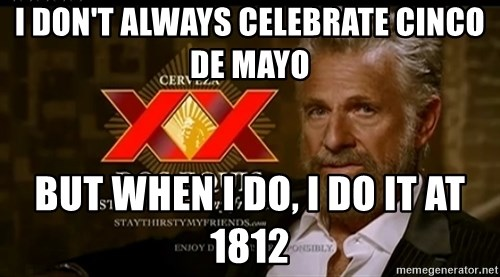 Dos Equis Man - I don't always celebrate cinco de mayo but when i do, i do it at 1812