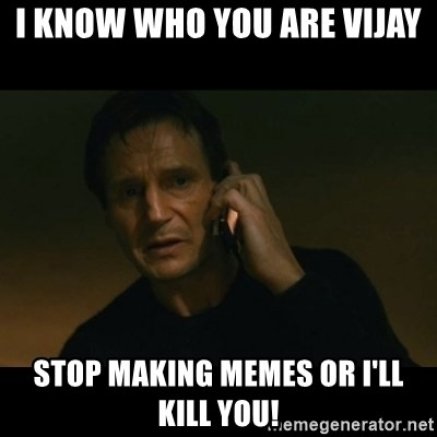 liam neeson taken - i know who you are vijay stop making memes or i'll kill you!