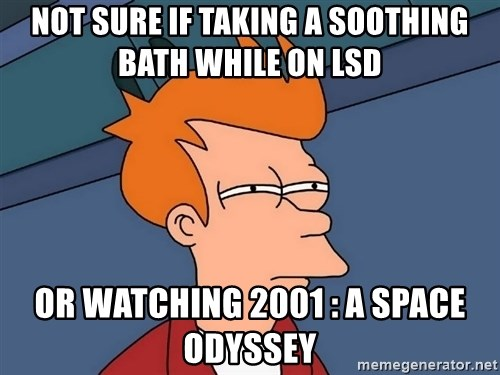 Futurama Fry - NOT SURE IF TAKING A SOOTHING BATH WHILE ON LSD OR WATCHING 2001 : A SPACE ODYSSEY