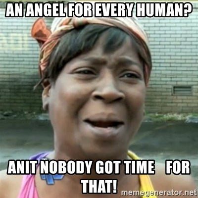 Ain't Nobody got time fo that - An angel for every human? Anit nobody got time    for that!