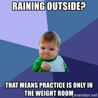 Success Kid - RAINING OUTSIDE? THAT MEANS PRACTICE IS ONLY IN THE WEIGHT ROOM