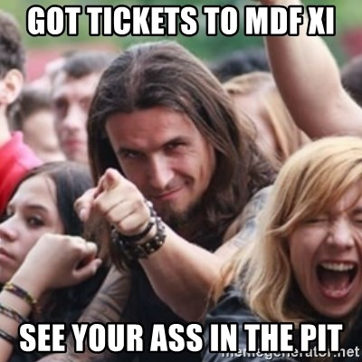 Ridiculously Photogenic Metalhead - GOT TICKETS TO MDF XI SEE YOUR ASS IN THE PIT
