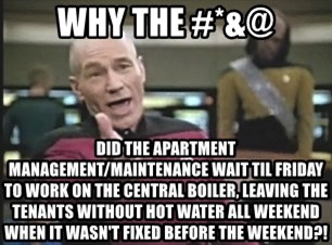 Picard Wtf - Why the #*&@ Did the apartment management/maintenance wait til friday to work on the central boiler, leaving the tenants without hot water all weekend when it wasn't fixed before the weekend?!