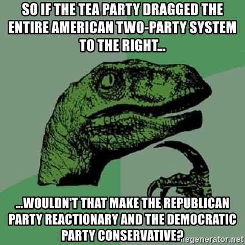 Philosoraptor - So if the Tea party dragged the entire American two-party system to the right... ...wouldn't that make the republican party reactionary and the democratic party conservative?