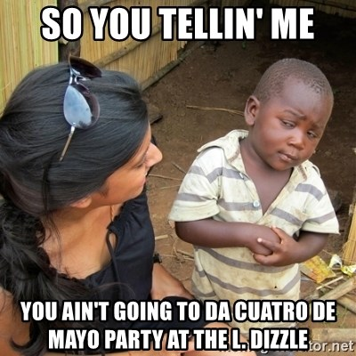 skeptical black kid - so you tellin' me you ain't going to da cuatro de mayo party at the l. dizzle
