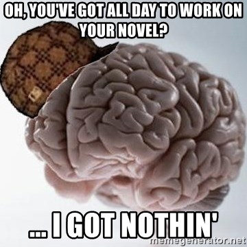 Scumbag Brain - Oh, you've got all day to work on your novel? ... I got nothin'
