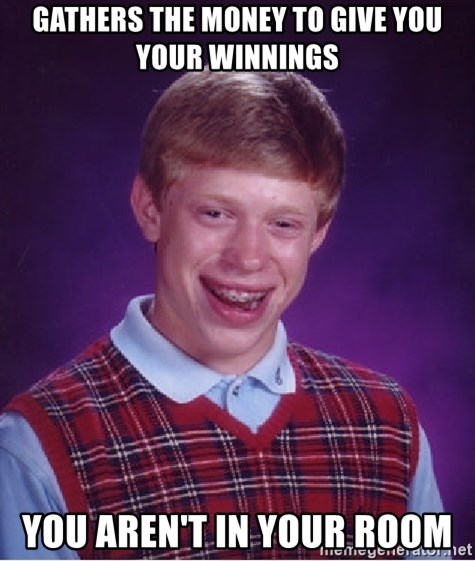 Bad Luck Brian - gathers the money to give you your winnings you aren't in your room
