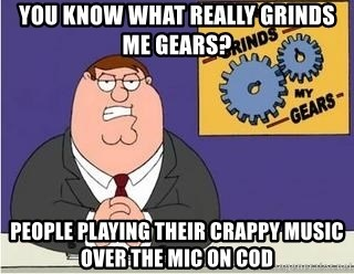 Grinds My Gears - You know what really grinds me gears? people playing their crappy music over the mic on cod