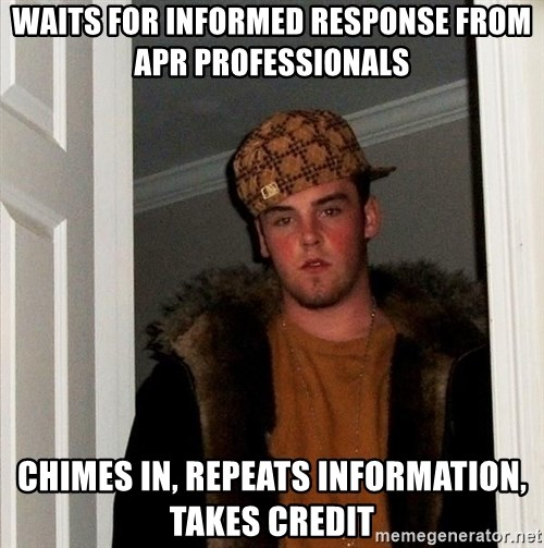 Scumbag Steve - waits for informed response from apr professionals chimes in, repeats information, takes credit