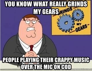 Grinds My Gears - you know what really grinds my gears people playing their crappy music over the mic on cod