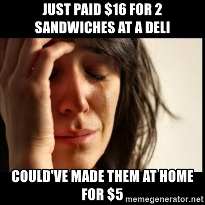 First World Problems - Just paid $16 for 2 Sandwiches at a deli Could've made them at home for $5