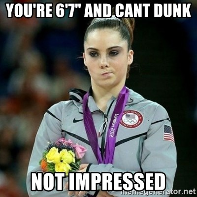 "McKayla Maroney Not Impressed - you're 6'7"" and cant dunk not impressed"