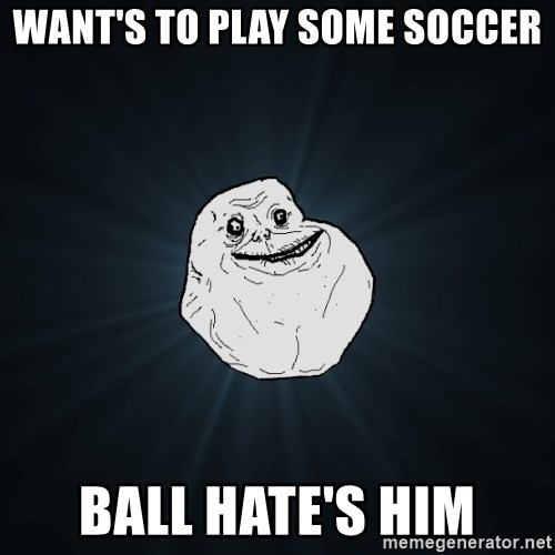 Forever Alone - WANt's to PLAY SOME SOcCER Ball hate's him