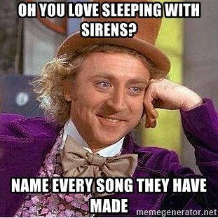 Willy Wonka - OH YOU LOVE SLEEPING WITH SIRENS? NAME EVERY SONG THEY HAVE MADE