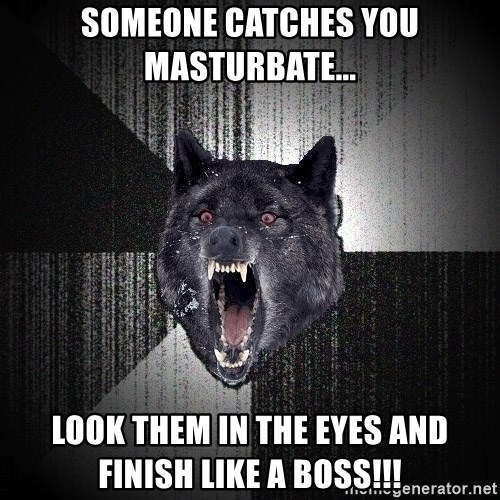 Insanity Wolf - someone catches you MASTURBATE... LOOK THEM IN THE EYES AND FINISH LIKE A BOSS!!!