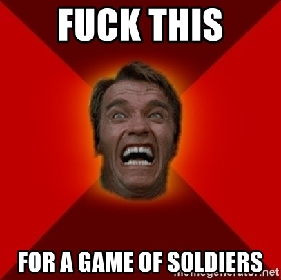 Angry Arnold - fuck this for a game of soldiers