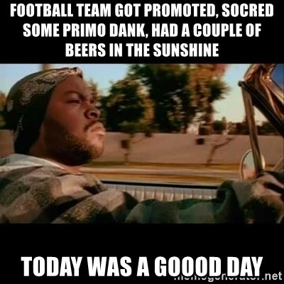 Ice Cube- Today was a Good day - Football team got promoted, socred some primo dank, had a couple of beers in the sunshine Today was a goood day