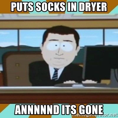 And it's gone - puts socks in dryer annnnnd its gone