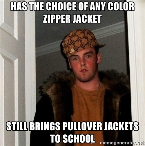 Scumbag Steve - has the choice of any color zipper jacket still brings pullover jackets to school