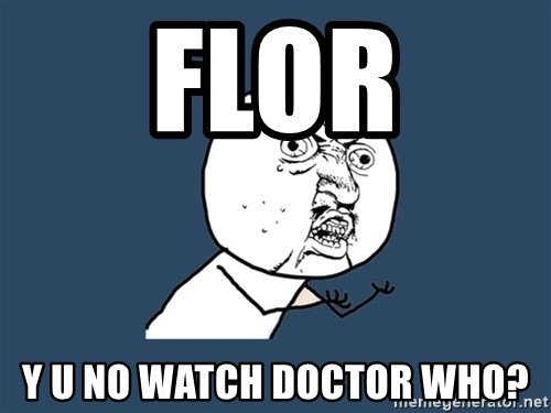 Y U No - Flor Y U NO WATCH DOCTOR WHO?