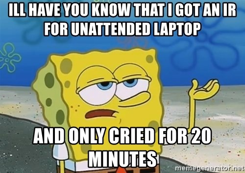 I'll have you know Spongebob - ill have you know that i got an ir for unattended laptop and only cried for 20 minutes