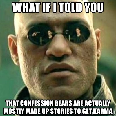 what if i told you matri - What if i told you That confession Bears are actually mostly made up stories to get karma