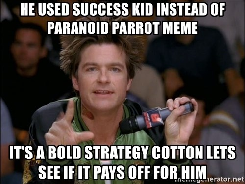Bold Strategy Cotton - he used success kid instead of paranoid parrot meme It's a bold strategy cotton lets see if it paYs off for him