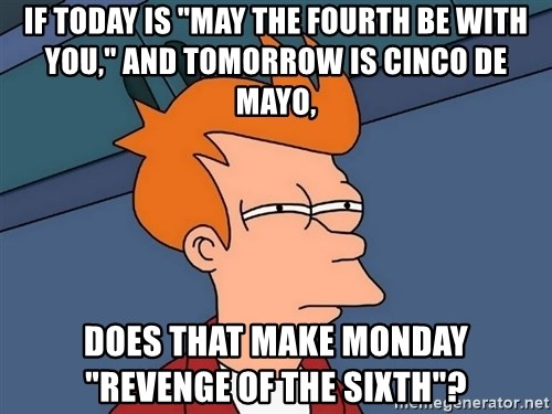 """Futurama Fry - If today is """"may the fourth be with you,"""" and tomorrow is cinco de mayo, does that make monday    """"revenge of the sixth""""?"""