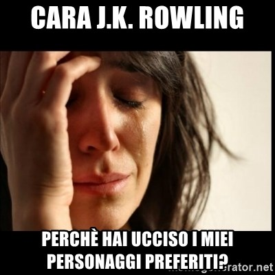 First World Problems - Cara J.K. Rowling PerchÈ HAI UCCISO I MIEI PERSONAGGI PREFERITI?