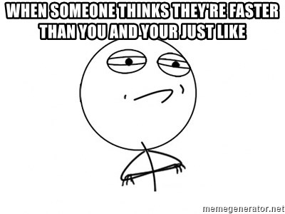 Challenge Accepted - WHEN SOMEONE THINKS THEY'RE FASTER THAN YOU AND YOUR JUST LIKE
