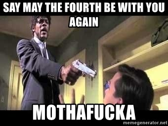 Say what again - say may the fourth be with you again mothafucka