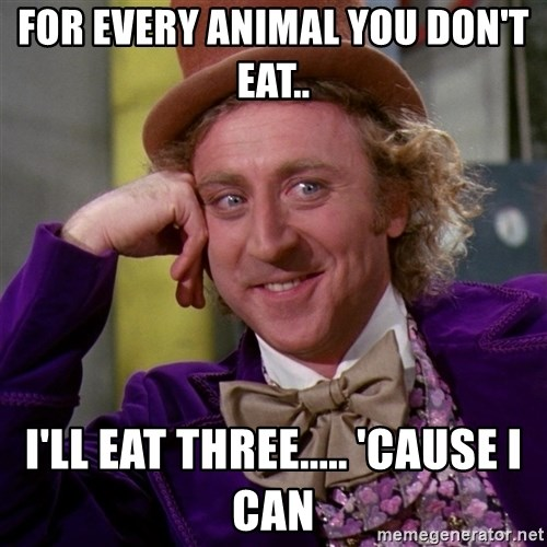 Willy Wonka - For every animal you don't eat.. I'll eat three..... 'cause I can