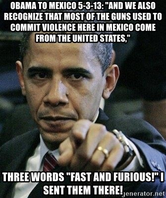 "Pissed Off Barack Obama - Obama to Mexico 5-3-13: ""And we also recognize that most of the guns used to commit violence here in Mexico come from the United States,"" Three WORDS ""FAST AND FURIOUS!"" I sent them there!"