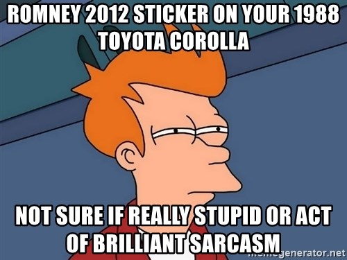 Futurama Fry - Romney 2012 sticker on your 1988 toyota corolla not sure if really stupid or act of brilliant sarcasm