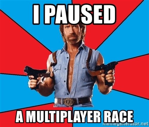Chuck Norris  - i paused a multiplayer race