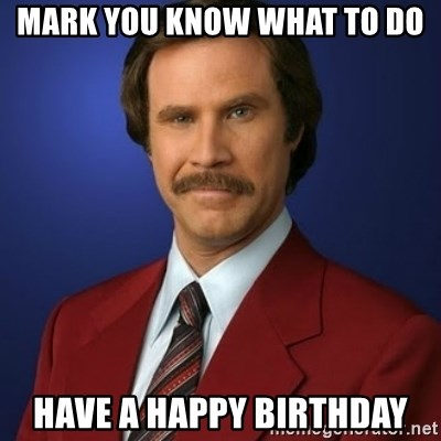 Anchorman Birthday - Mark you know what to do Have A HAPPY BIRTHDAY