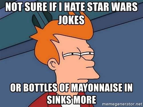 Futurama Fry - not sure if i hate star wars jokes or bottles of mayonnaise in sinks more