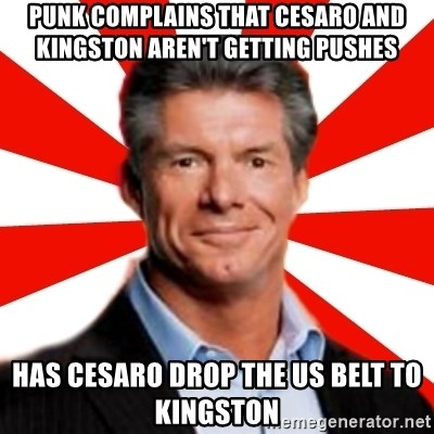 Vince McMahon Logic - Punk complains that cesaro and kingston aren't getting pushes has cesaro drop the us belt to kingston