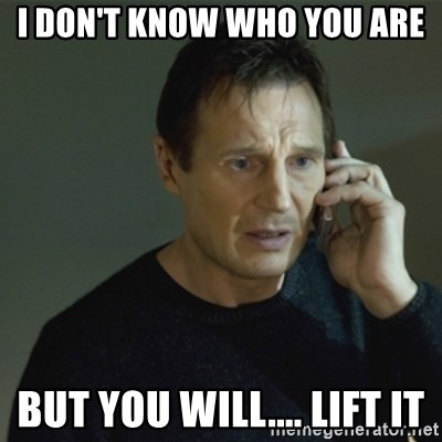I don't know who you are... - I DON'T KNOW WHO YOU ARE BUT YOU WILL.... LIFT IT