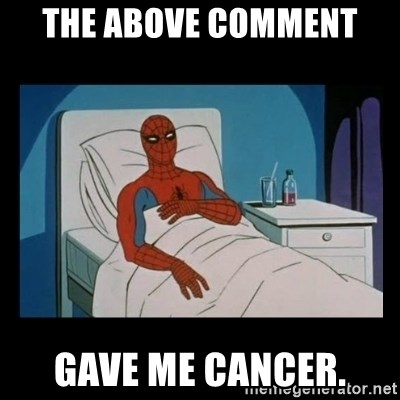 it gave me cancer - The above comment  gave me cancer.