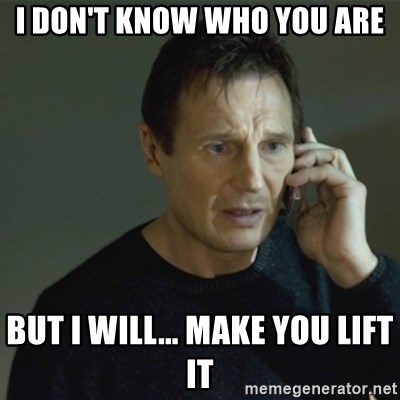 I don't know who you are... - I DON'T KNOW WHO YOU ARE BUT I WILL... MAKE YOU LIFT IT