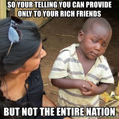 Skeptical 3rd World Kid - so your telling you can provide only to your rich friends but not the entire nation