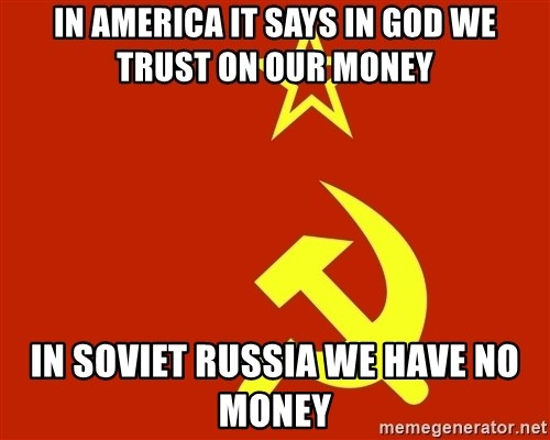 In Soviet Russia - In America It says in God we trust on our money In Soviet Russia We have no money