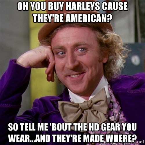 Willy Wonka - OH YOU BUY HARLEYS CAUSE THEY'RE AMERICAN? SO TELL ME 'BOUT THE HD GEAR YOU WEAR...AND THEY'RE MADE WHERE?
