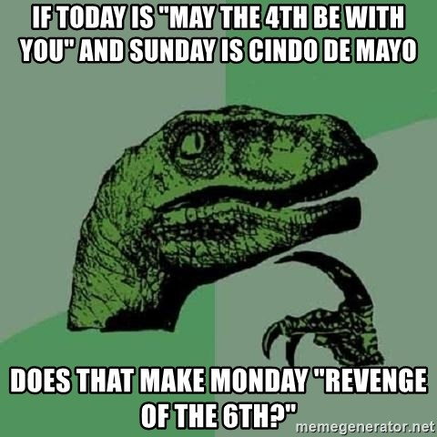 """Philosoraptor - If today is """"may the 4th be with you"""" and sunday is cindo de mayo does that make monday """"revenge of the 6th?"""""""