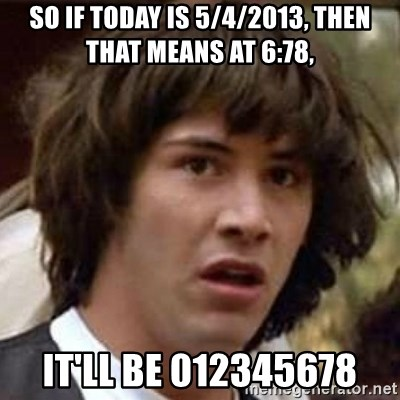 Conspiracy Keanu - so if today is 5/4/2013, then that means at 6:78, it'll be 012345678