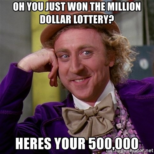 Willy Wonka - Oh you just won the million dollar lottery? Heres your 500,000