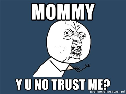 Y U No - Mommy Y U NO TRUST ME?