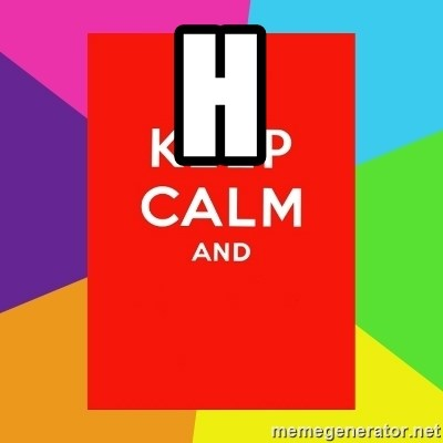 Keep calm and - H